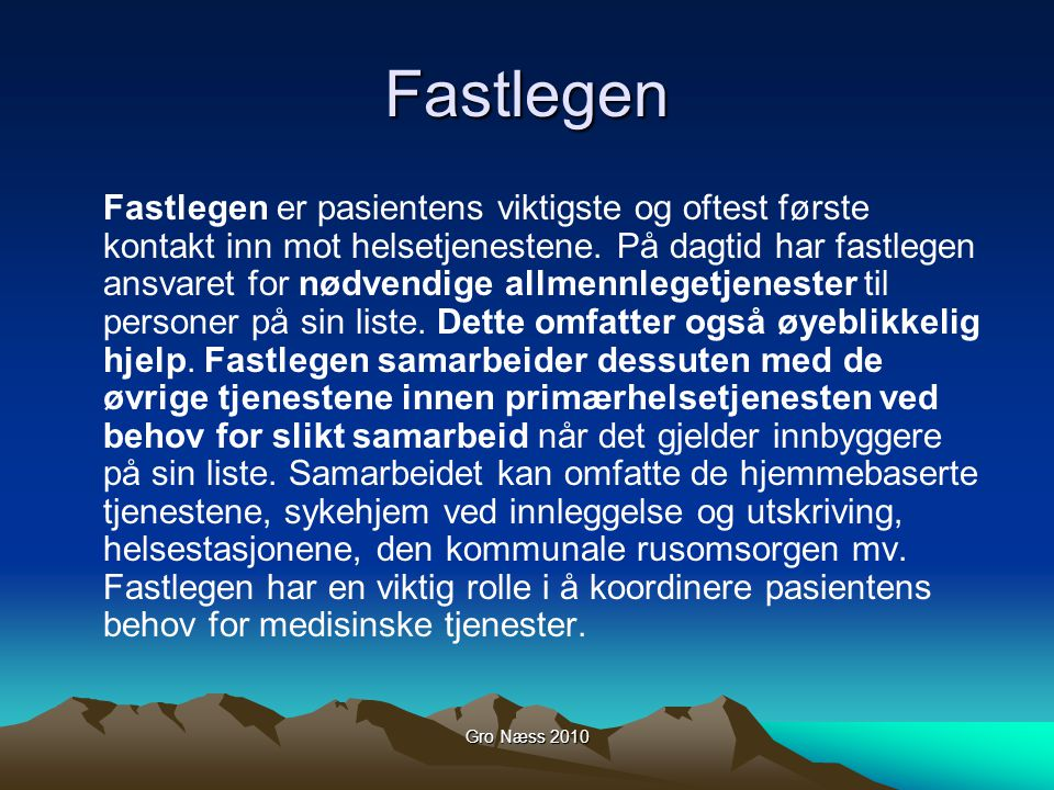 Gro Næss 2010 Fastlegen Fastlegen er pasientens viktigste og oftest første kontakt inn mot helsetjenestene. På dagtid har fastlegen ansvaret for nødve
