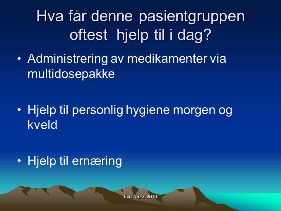 Gro Næss 2010 Hva får denne pasientgruppen oftest hjelp til i dag? Administrering av medikamenter via multidosepakke Hjelp til personlig hygiene morge