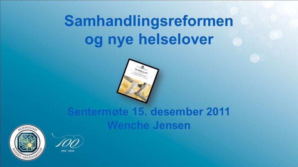 Samhandlingsreformen og nye helselover Sentermøte 15. desember 2011 Wenche Jensen