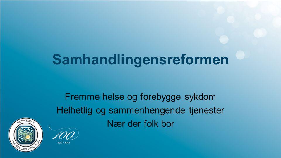 Samhandlingensreformen Fremme helse og forebygge sykdom Helhetlig og sammenhengende tjenester Nær der folk bor