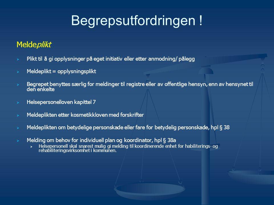 Begrepsutfordringen ! Meldeplikt   Plikt til å gi opplysninger på eget initiativ eller etter anmodning/ pålegg   Meldeplikt = opplysningsplikt  