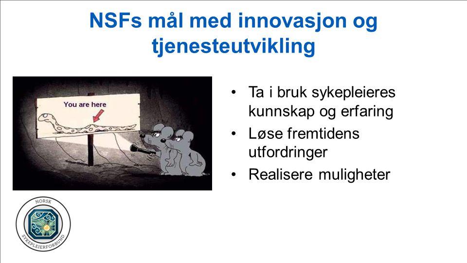 NSFs mål med innovasjon og tjenesteutvikling Ta i bruk sykepleieres kunnskap og erfaring Løse fremtidens utfordringer Realisere muligheter