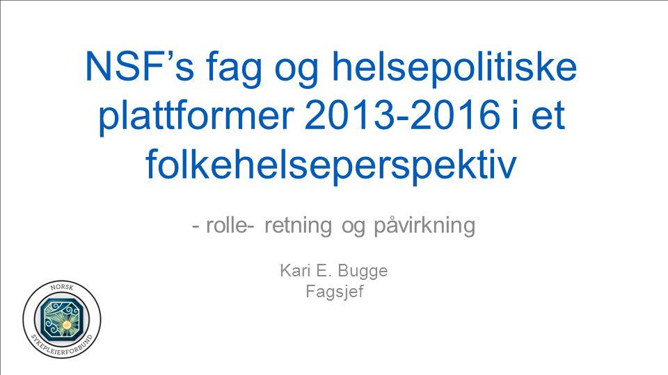 NSF's fag og helsepolitiske plattformer 2013-2016 i et folkehelseperspektiv - rolle- retning og påvirkning Kari E. Bugge Fagsjef