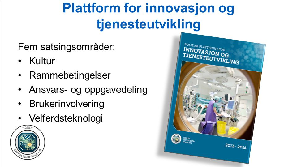 Plattform for innovasjon og tjenesteutvikling Fem satsingsområder: Kultur Rammebetingelser Ansvars- og oppgavedeling Brukerinvolvering Velferdsteknolo