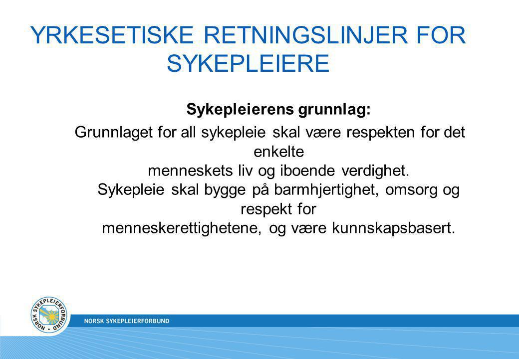 YRKESETISKE RETNINGSLINJER FOR SYKEPLEIERE Sykepleierens grunnlag: Grunnlaget for all sykepleie skal være respekten for det enkelte menneskets liv og
