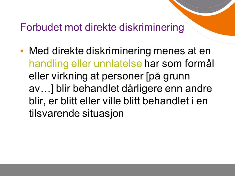 Forbudet mot direkte diskriminering Med direkte diskriminering menes at en handling eller unnlatelse har som formål eller virkning at personer [på gru