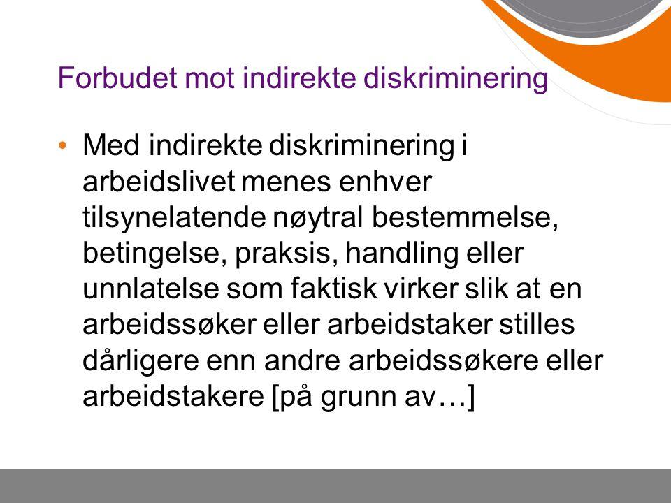 Forbudet mot indirekte diskriminering Med indirekte diskriminering i arbeidslivet menes enhver tilsynelatende nøytral bestemmelse, betingelse, praksis