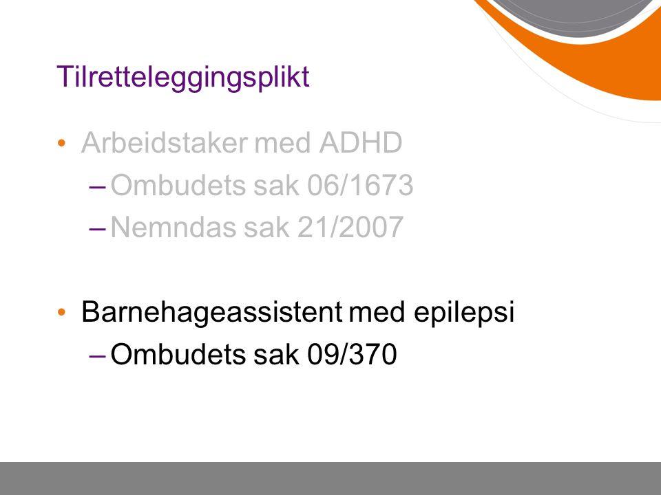 Tilretteleggingsplikt Arbeidstaker med ADHD –Ombudets sak 06/1673 –Nemndas sak 21/2007 Barnehageassistent med epilepsi –Ombudets sak 09/370