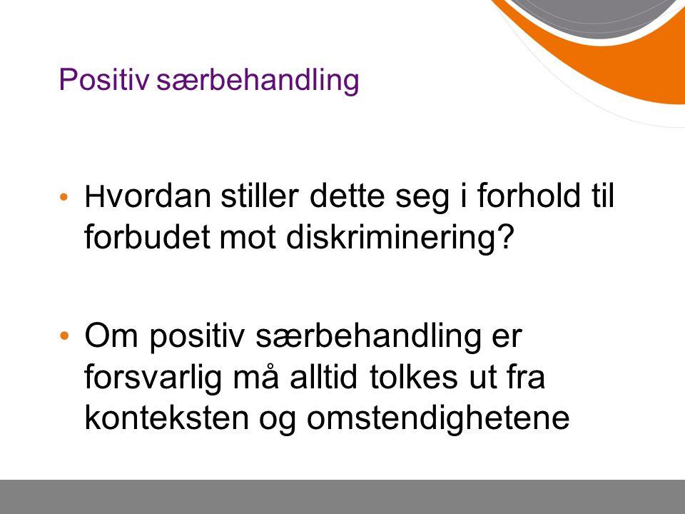 Positiv særbehandling H vordan stiller dette seg i forhold til forbudet mot diskriminering? Om positiv særbehandling er forsvarlig må alltid tolkes ut