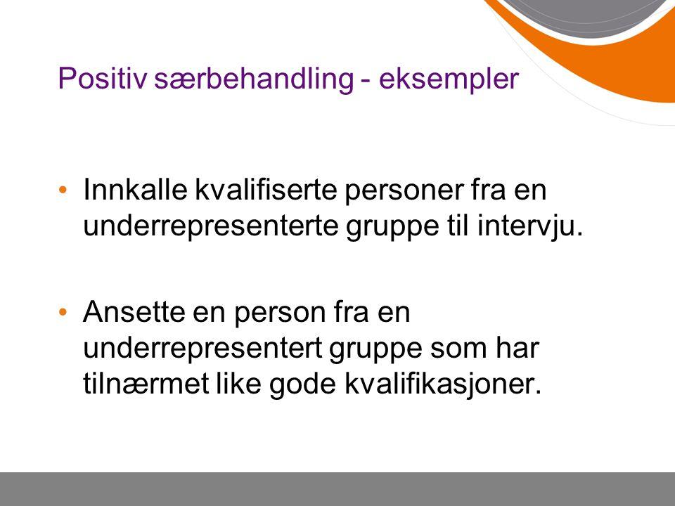 Positiv særbehandling - eksempler Innkalle kvalifiserte personer fra en underrepresenterte gruppe til intervju. Ansette en person fra en underrepresen