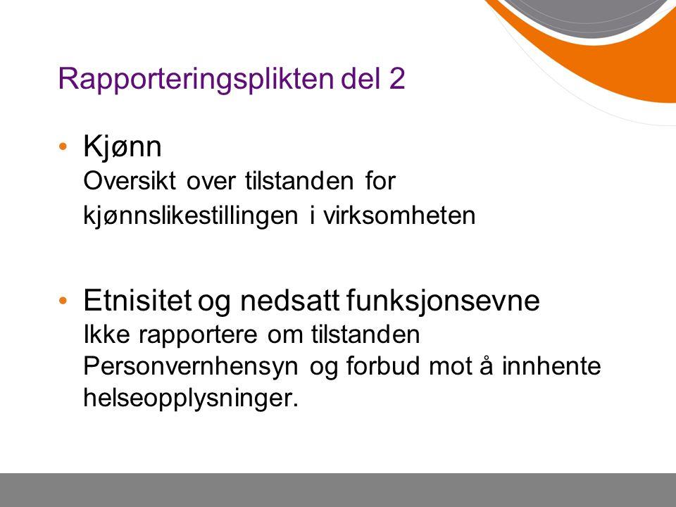 Rapporteringsplikten del 2 Kjønn Oversikt over tilstanden for kjønnslikestillingen i virksomheten Etnisitet og nedsatt funksjonsevne Ikke rapportere o