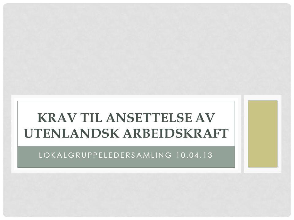 LOKALGRUPPELEDERSAMLING 10.04.13 KRAV TIL ANSETTELSE AV UTENLANDSK ARBEIDSKRAFT