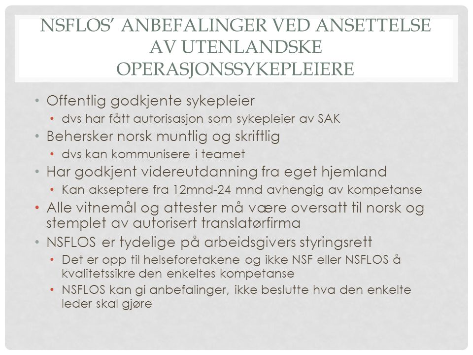 NSFLOS' ANBEFALINGER VED ANSETTELSE AV UTENLANDSKE OPERASJONSSYKEPLEIERE Offentlig godkjente sykepleier dvs har fått autorisasjon som sykepleier av SAK Behersker norsk muntlig og skriftlig dvs kan kommunisere i teamet Har godkjent videreutdanning fra eget hjemland Kan akseptere fra 12mnd-24 mnd avhengig av kompetanse Alle vitnemål og attester må være oversatt til norsk og stemplet av autorisert translatørfirma NSFLOS er tydelige på arbeidsgivers styringsrett Det er opp til helseforetakene og ikke NSF eller NSFLOS å kvalitetssikre den enkeltes kompetanse NSFLOS kan gi anbefalinger, ikke beslutte hva den enkelte leder skal gjøre
