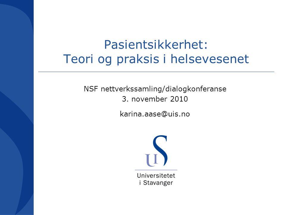 Pasientsikkerhet: Teori og praksis i helsevesenet NSF nettverkssamling/dialogkonferanse 3. november 2010 karina.aase@uis.no