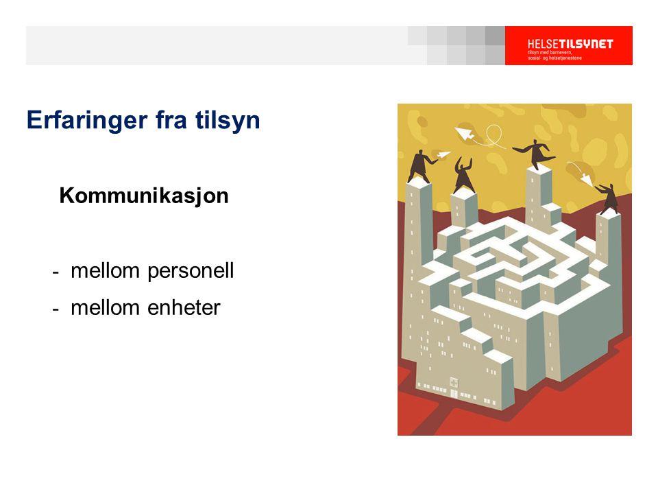 Erfaringer fra tilsyn Kommunikasjon - mellom personell - mellom enheter