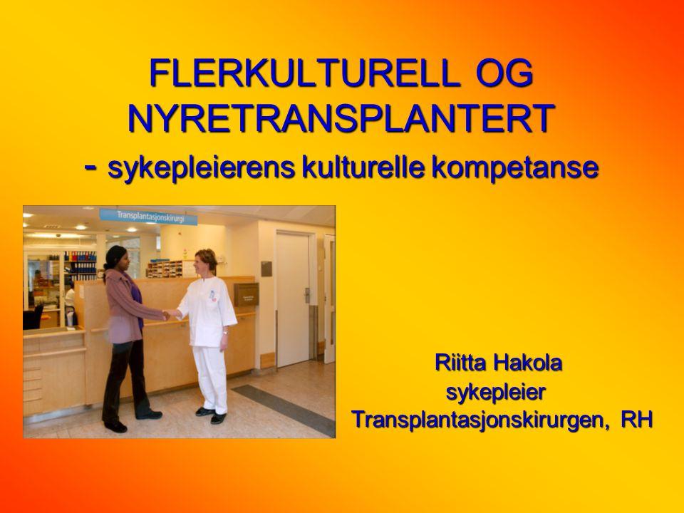 FLERKULTURELL OG NYRETRANSPLANTERT - sykepleierens kulturelle kompetanse Riitta Hakola sykepleier Transplantasjonskirurgen, RH Riitta Hakola sykepleier Transplantasjonskirurgen, RH
