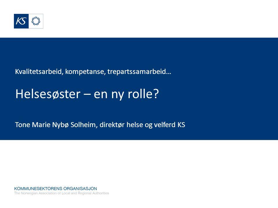 Kvalitetsarbeid, kompetanse, trepartssamarbeid… Helsesøster – en ny rolle? Tone Marie Nybø Solheim, direktør helse og velferd KS