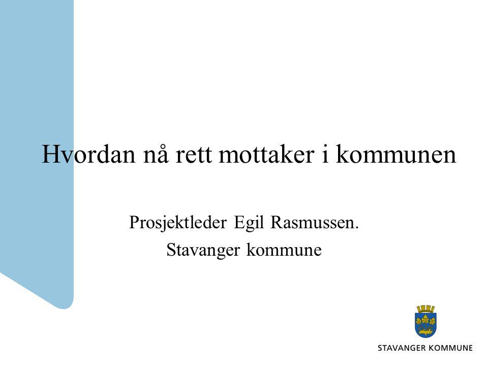 Hvordan nå rett mottaker i kommunen Prosjektleder Egil Rasmussen. Stavanger kommune