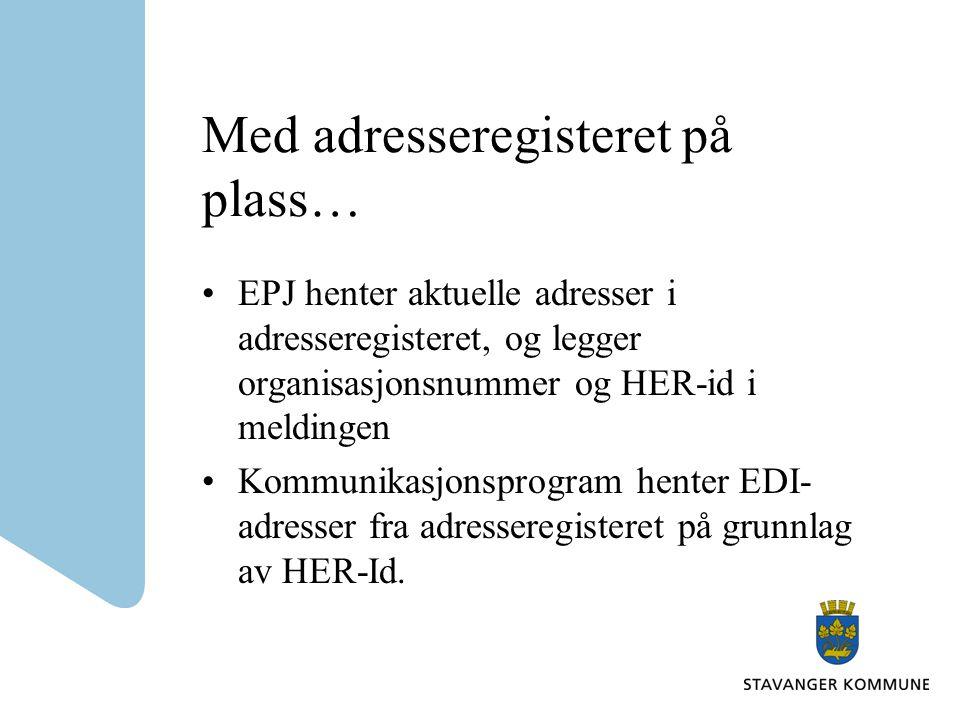 Med adresseregisteret på plass… EPJ henter aktuelle adresser i adresseregisteret, og legger organisasjonsnummer og HER-id i meldingen Kommunikasjonspr