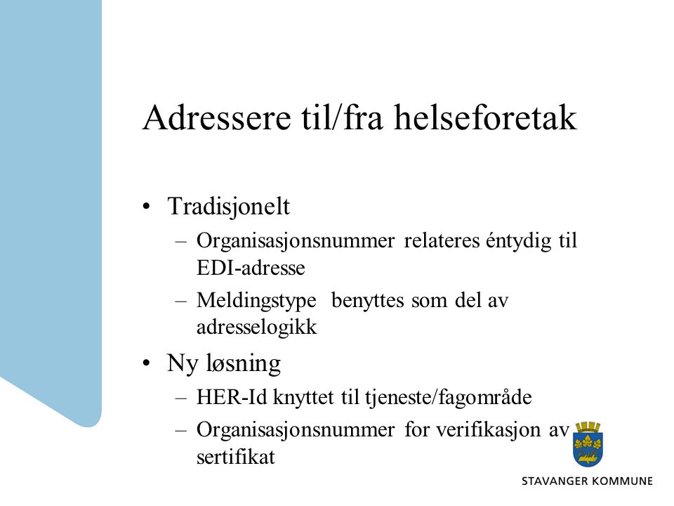Adressere til/fra helseforetak Tradisjonelt –Organisasjonsnummer relateres éntydig til EDI-adresse –Meldingstype benyttes som del av adresselogikk Ny