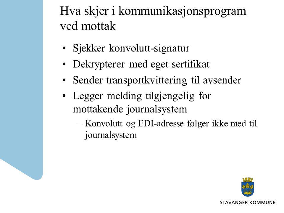 Hva skjer i kommunikasjonsprogram ved mottak Sjekker konvolutt-signatur Dekrypterer med eget sertifikat Sender transportkvittering til avsender Legger