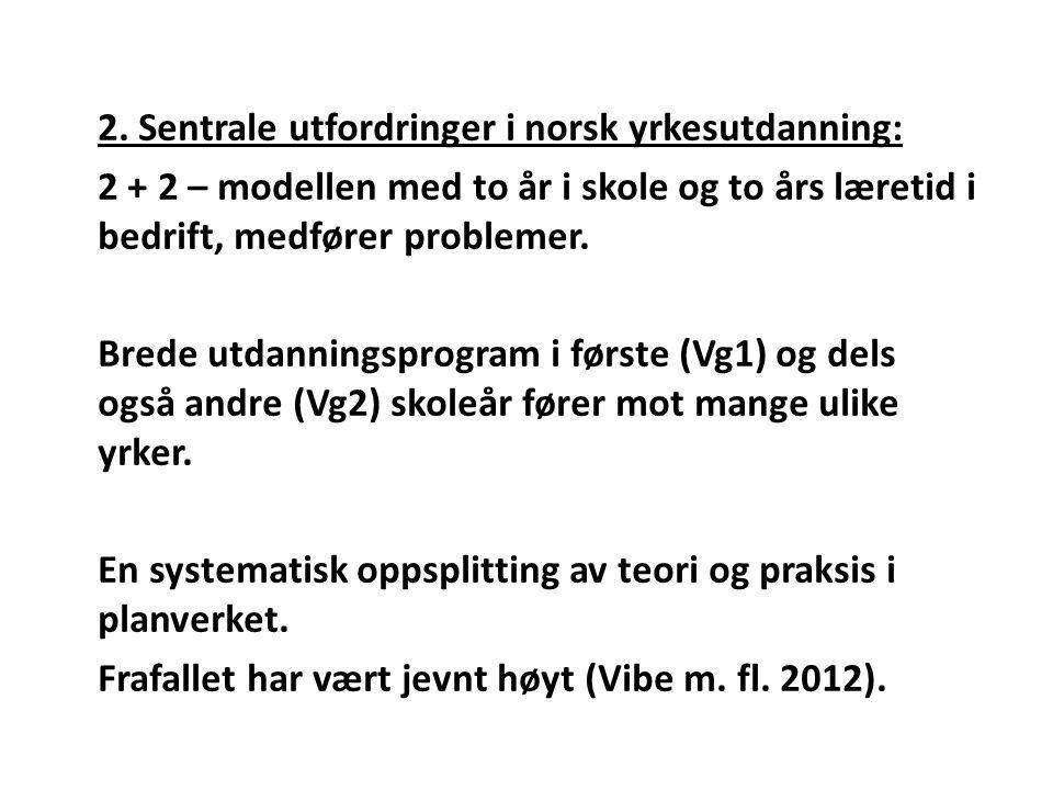 2. Sentrale utfordringer i norsk yrkesutdanning: 2 + 2 – modellen med to år i skole og to års læretid i bedrift, medfører problemer. Brede utdanningsp