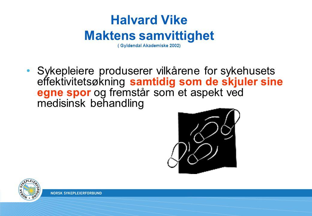 Halvard Vike Maktens samvittighet ( Gyldendal Akademiske 2002) Sykepleiere produserer vilkårene for sykehusets effektivitetsøkning samtidig som de skj
