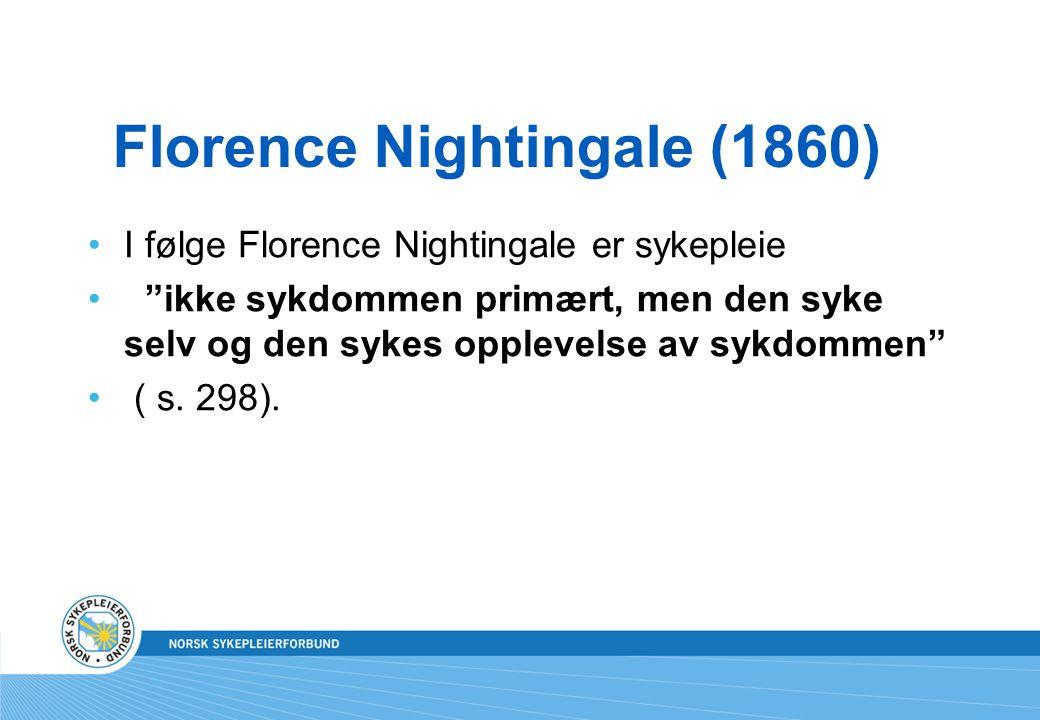 """Florence Nightingale (1860) I følge Florence Nightingale er sykepleie """"ikke sykdommen primært, men den syke selv og den sykes opplevelse av sykdommen"""""""