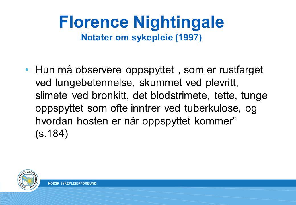 Florence Nightingale Notater om sykepleie (1997) Hun må observere oppspyttet, som er rustfarget ved lungebetennelse, skummet ved plevritt, slimete ved