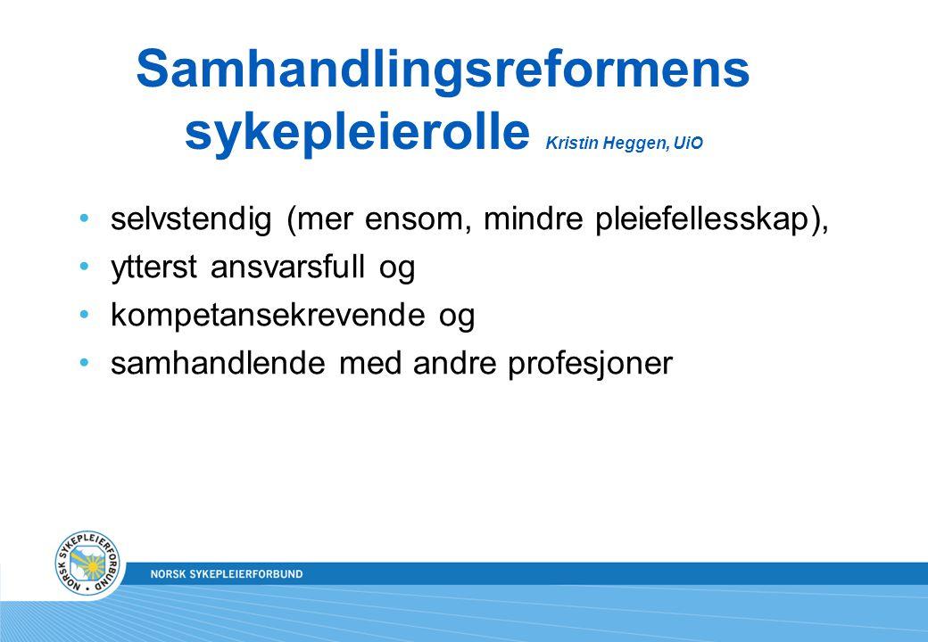 Samhandlingsreformens sykepleierolle Kristin Heggen, UiO selvstendig (mer ensom, mindre pleiefellesskap), ytterst ansvarsfull og kompetansekrevende og
