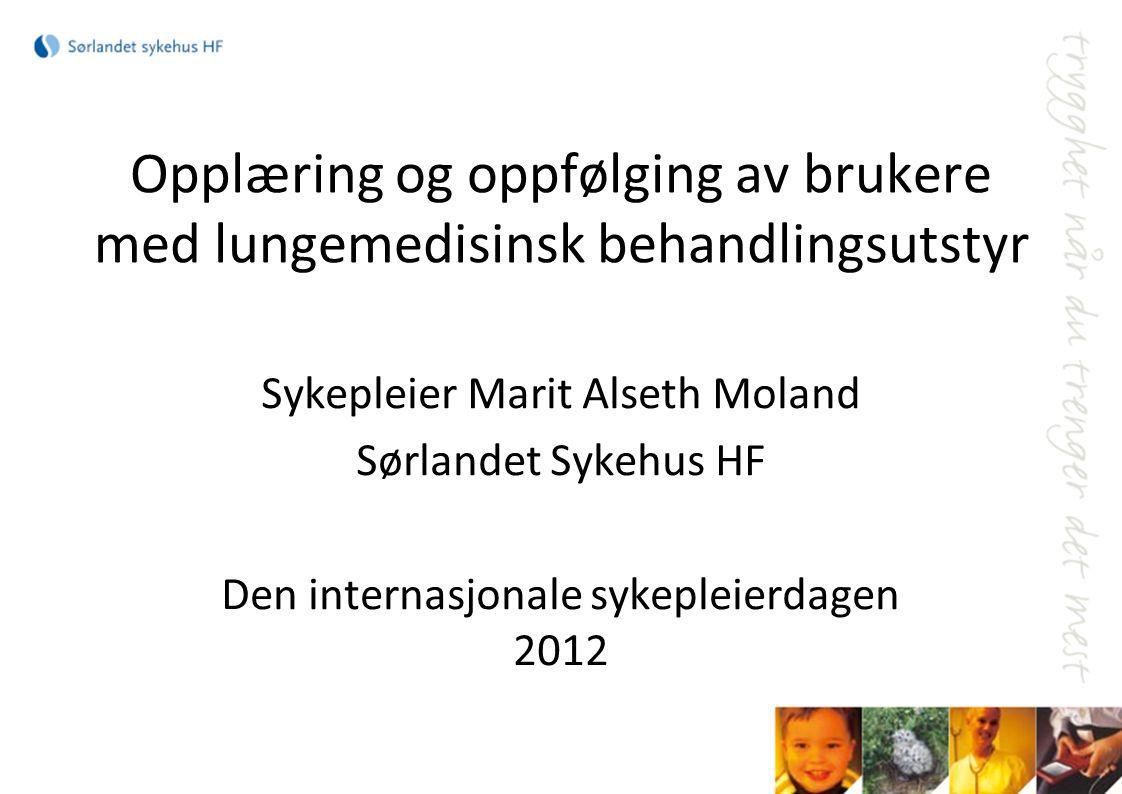 Opplæring og oppfølging av brukere med lungemedisinsk behandlingsutstyr Sykepleier Marit Alseth Moland Sørlandet Sykehus HF Den internasjonale sykeple