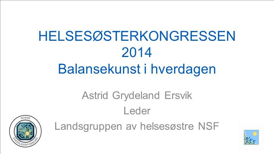 HELSESØSTERKONGRESSEN 2014 Balansekunst i hverdagen Astrid Grydeland Ersvik Leder Landsgruppen av helsesøstre NSF