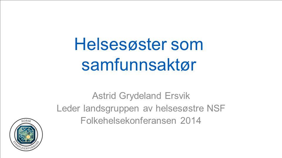 Helsesøster som samfunnsaktør Astrid Grydeland Ersvik Leder landsgruppen av helsesøstre NSF Folkehelsekonferansen 2014