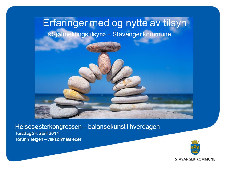 Erfaringer med og nytte av tilsyn « Sjølmeldingstilsyn» – Stavanger kommune Helsesøsterkongressen – balansekunst i hverdagen Torsdag 24. april 2014 To