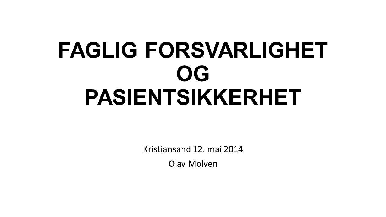 FAGLIG FORSVARLIGHET OG PASIENTSIKKERHET Kristiansand 12. mai 2014 Olav Molven