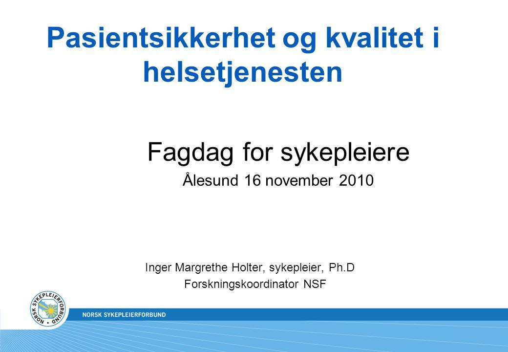 Pasientsikkerhet og kvalitet i helsetjenesten Fagdag for sykepleiere Ålesund 16 november 2010 Inger Margrethe Holter, sykepleier, Ph.D Forskningskoord