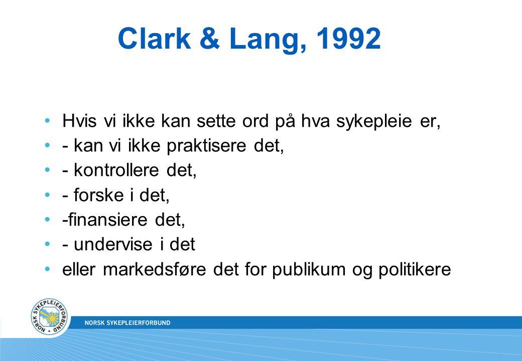 Clark & Lang, 1992 Hvis vi ikke kan sette ord på hva sykepleie er, - kan vi ikke praktisere det, - kontrollere det, - forske i det, -finansiere det, -