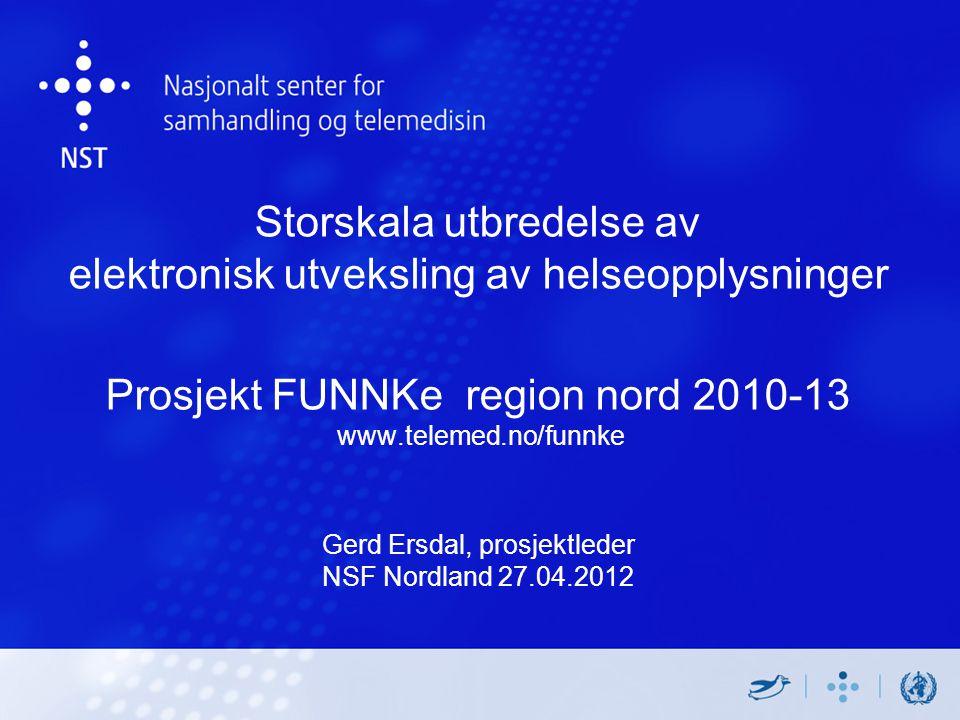Storskala utbredelse av elektronisk utveksling av helseopplysninger Prosjekt FUNNKe region nord 2010-13 www.telemed.no/funnke Gerd Ersdal, prosjektleder NSF Nordland 27.04.2012