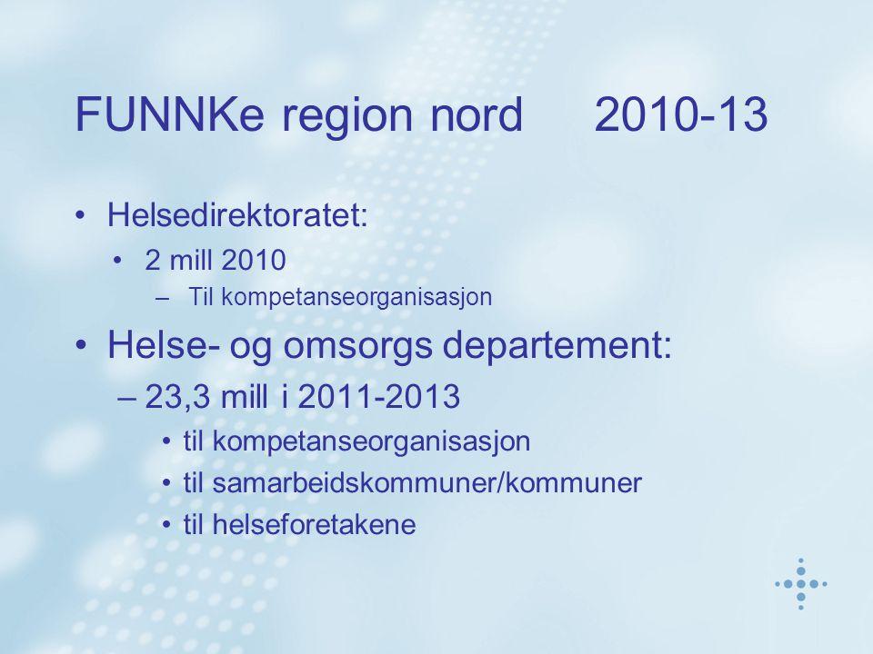 FUNNKe region nord 2010-13 Helsedirektoratet: 2 mill 2010 –Til kompetanseorganisasjon Helse- og omsorgs departement: –23,3 mill i 2011-2013 til kompetanseorganisasjon til samarbeidskommuner/kommuner til helseforetakene