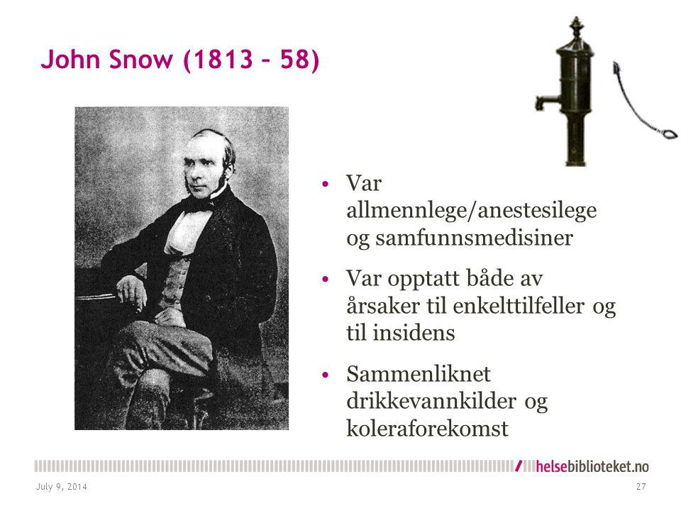 John Snow (1813 – 58) Var allmennlege/anestesilege og samfunnsmedisiner Var opptatt både av årsaker til enkelttilfeller og til insidens Sammenliknet drikkevannkilder og koleraforekomst July 9, 201427