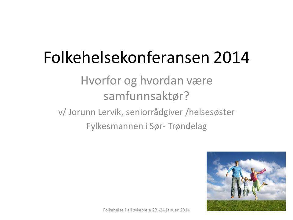 Folkehelsekonferansen 2014 Hvorfor og hvordan være samfunnsaktør? v/ Jorunn Lervik, seniorrådgiver /helsesøster Fylkesmannen i Sør- Trøndelag Folkehel