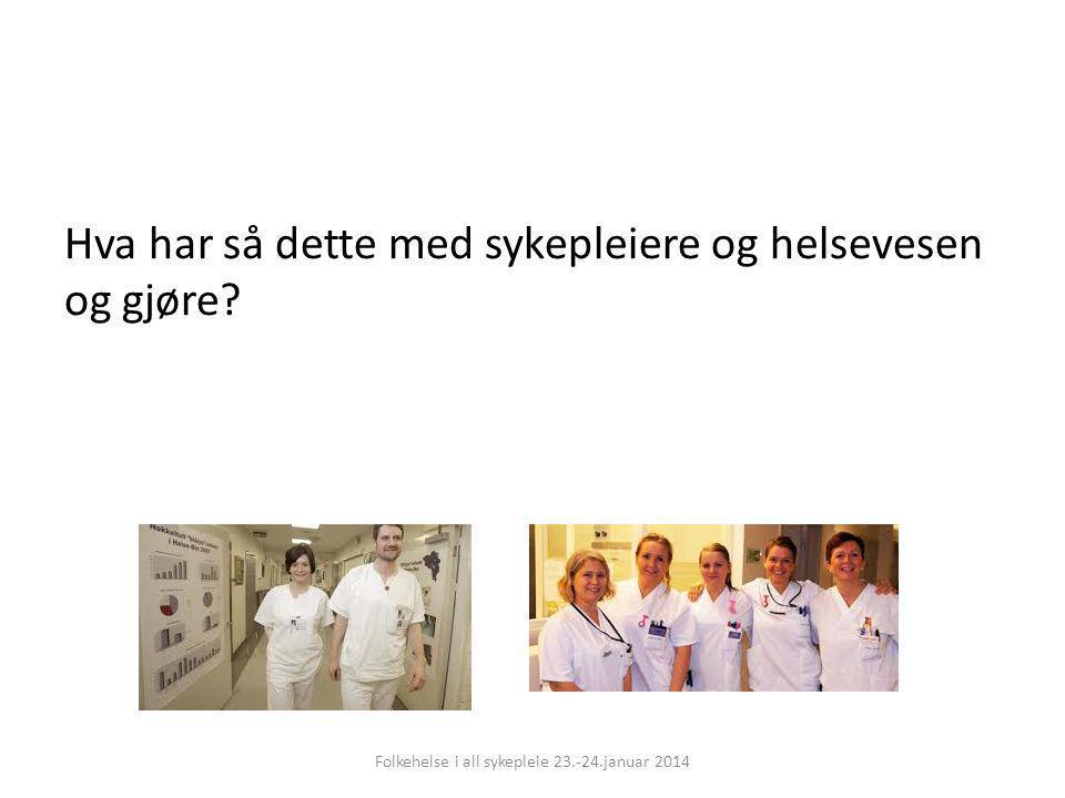 Hva har så dette med sykepleiere og helsevesen og gjøre? Folkehelse i all sykepleie 23.-24.januar 2014
