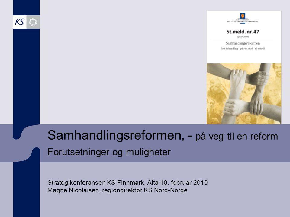 Samhandlingsreformen, - på veg til en reform Forutsetninger og muligheter Strategikonferansen KS Finnmark, Alta 10.