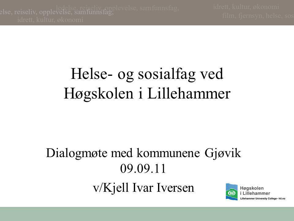 Helse- og sosialfag ved Høgskolen i Lillehammer Dialogmøte med kommunene Gjøvik 09.09.11 v/Kjell Ivar Iversen