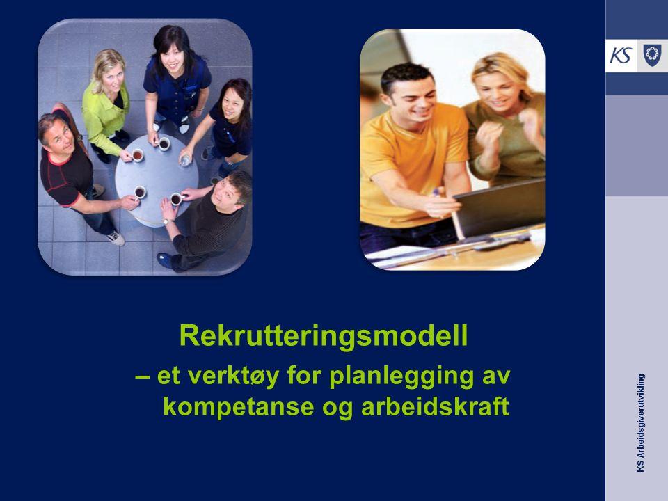 KS Arbeidsgiverutvikling Rekrutteringsmodell – et verktøy for planlegging av kompetanse og arbeidskraft