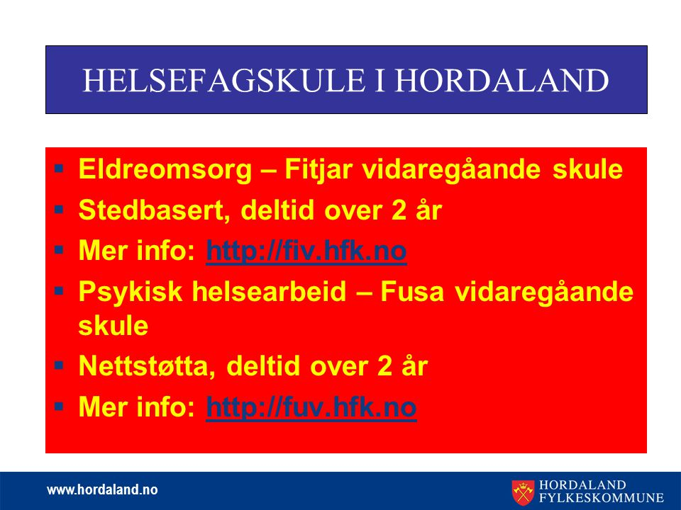 www.hordaland.no  Eldreomsorg – Fitjar vidaregåande skule  Stedbasert, deltid over 2 år  Mer info: http://fiv.hfk.nohttp://fiv.hfk.no  Psykisk helsearbeid – Fusa vidaregåande skule  Nettstøtta, deltid over 2 år  Mer info: http://fuv.hfk.nohttp://fuv.hfk.no HELSEFAGSKULE I HORDALAND