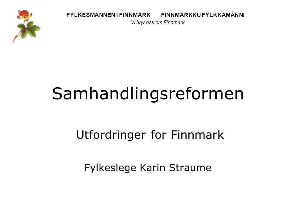FYLKESMANNEN I FINNMARK FINNMÁRKKU FYLKKAMÁNNI Vi bryr oss om Finnmark Samhandlingsreformen Utfordringer for Finnmark Fylkeslege Karin Straume