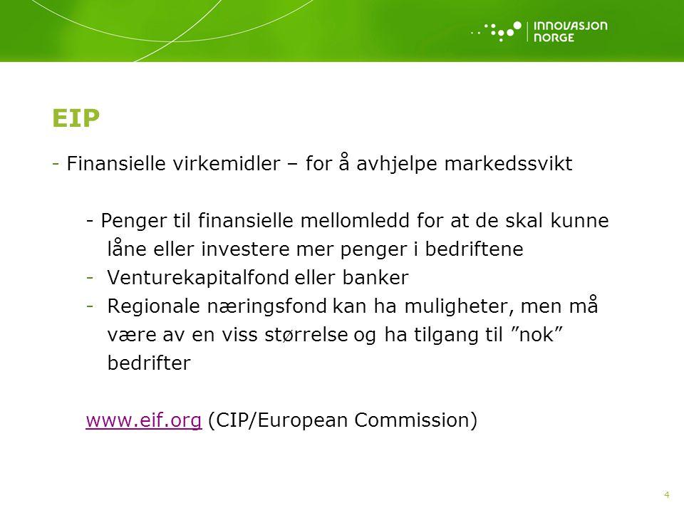 4 EIP - Finansielle virkemidler – for å avhjelpe markedssvikt - Penger til finansielle mellomledd for at de skal kunne låne eller investere mer penger i bedriftene -Venturekapitalfond eller banker -Regionale næringsfond kan ha muligheter, men må være av en viss størrelse og ha tilgang til nok bedrifter www.eif.orgwww.eif.org (CIP/European Commission)
