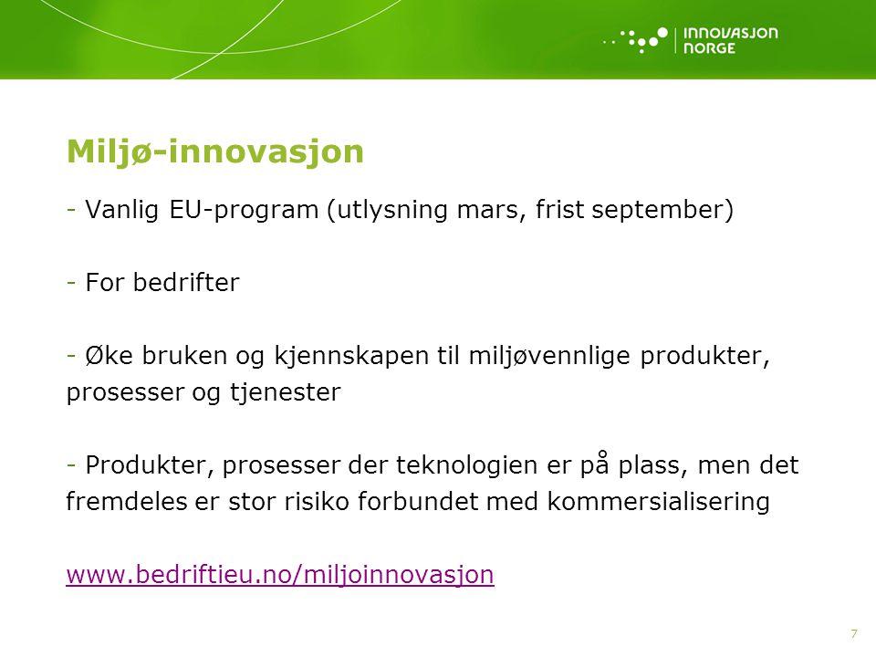 7 Miljø-innovasjon - Vanlig EU-program (utlysning mars, frist september) - For bedrifter - Øke bruken og kjennskapen til miljøvennlige produkter, prosesser og tjenester - Produkter, prosesser der teknologien er på plass, men det fremdeles er stor risiko forbundet med kommersialisering www.bedriftieu.no/miljoinnovasjon