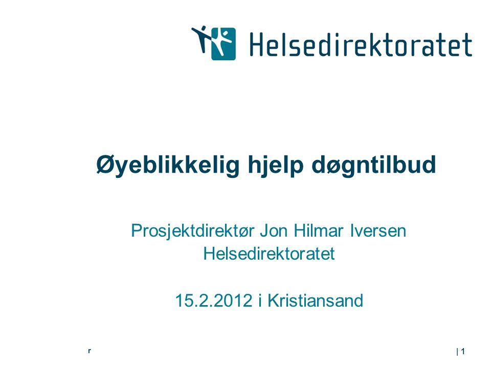 r | 1 Øyeblikkelig hjelp døgntilbud Prosjektdirektør Jon Hilmar Iversen Helsedirektoratet 15.2.2012 i Kristiansand